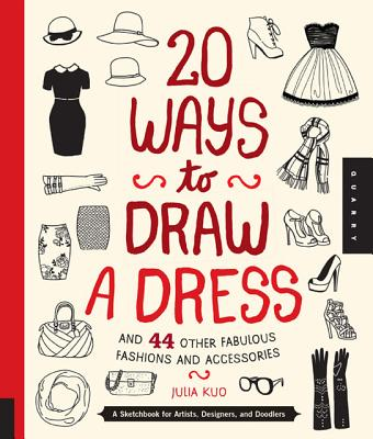20 Ways to Draw a Dress and 44 Other Fabulous Fashions and Accessories By Kuo, Julia